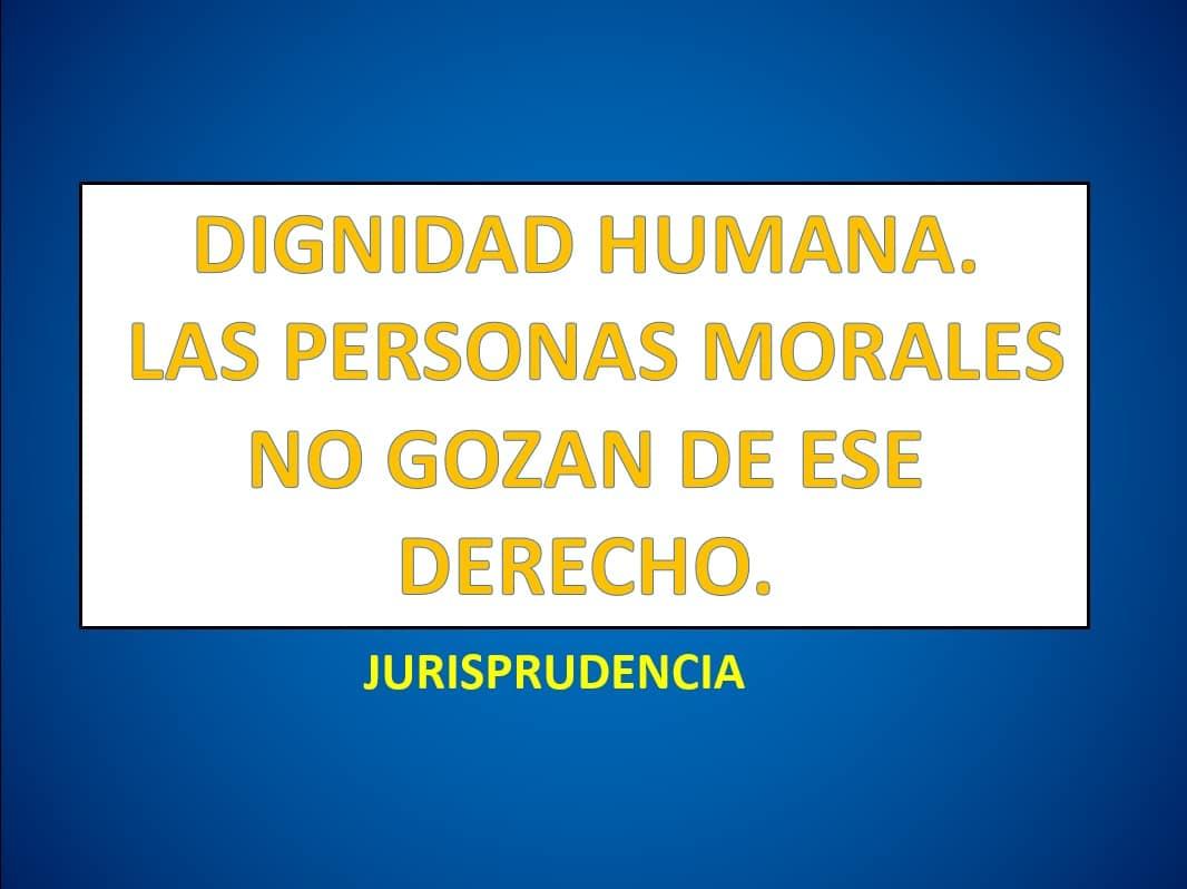 DIGNIDAD HUMANA. LAS PERSONAS MORALES NO GOZAN DE ESE